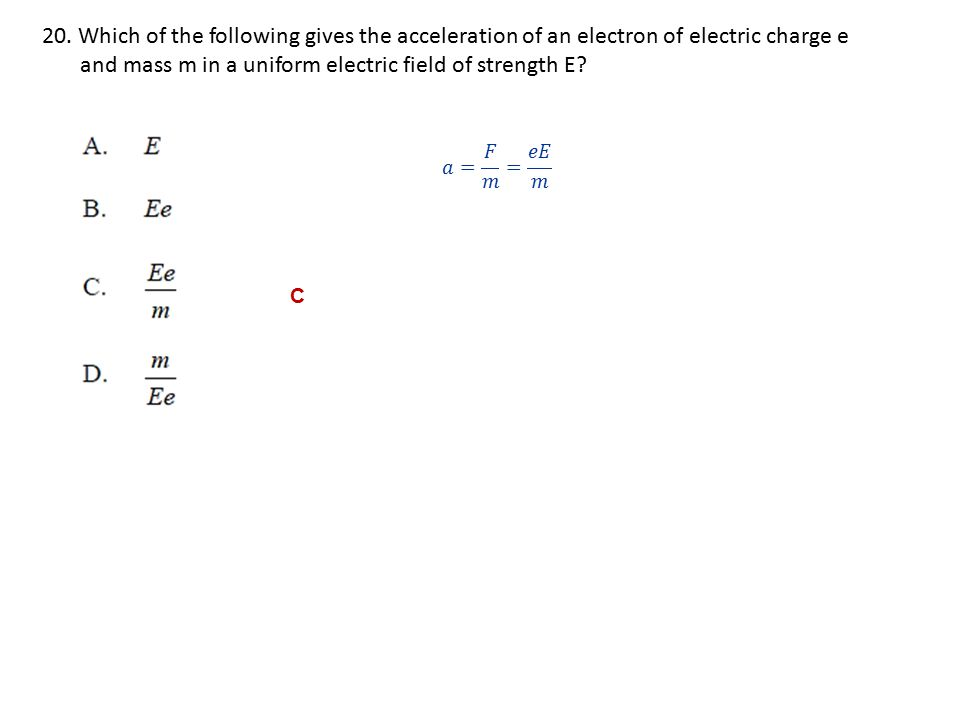 20. Which of the following gives the acceleration of an electron of electric charge e and mass m in a uniform electric field of strength E? C