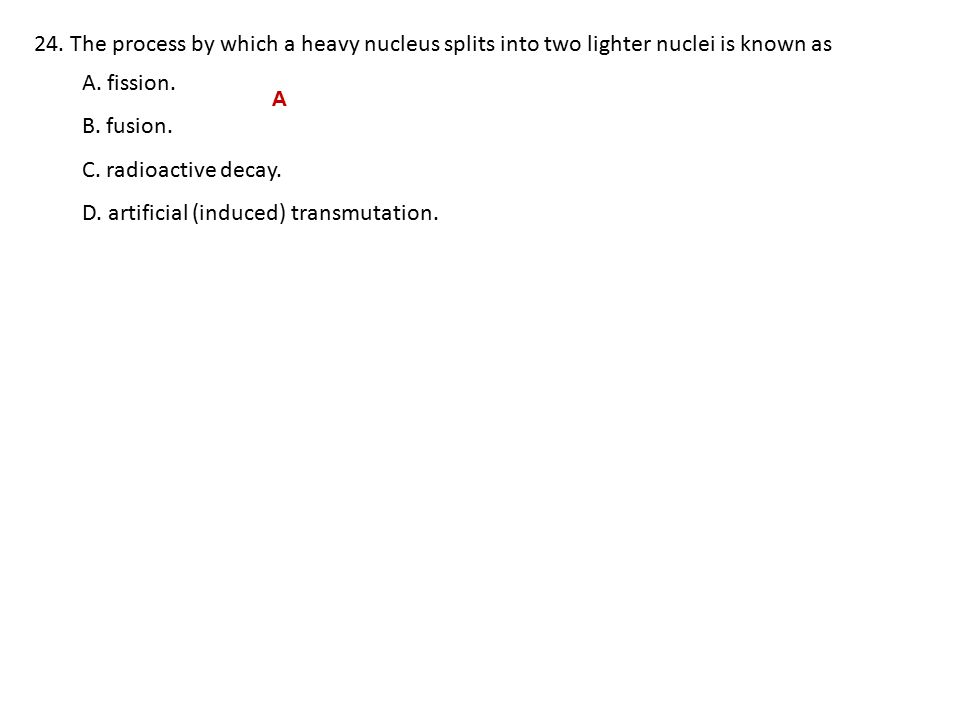 24.The process by which a heavy nucleus splits into two lighter nuclei is known as A.