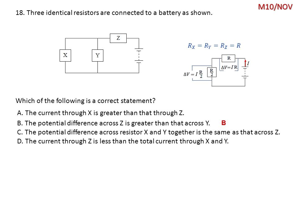 M10/NOV B 18. Three identical resistors are connected to a battery as shown. Which of the following is a correct statement? A. The current through X i