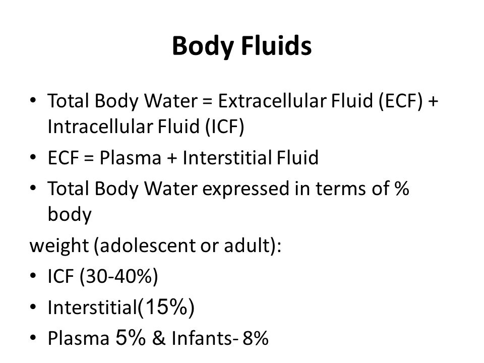 Body Fluids Total Body Water = Extracellular Fluid (ECF) + Intracellular Fluid (ICF) ECF = Plasma + Interstitial Fluid Total Body Water expressed in terms of % body weight (adolescent or adult): ICF (30-40%) Interstitial(15%) Plasma5% & Infants- 8%