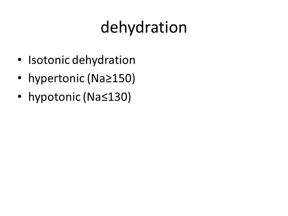 dehydration Isotonic dehydration hypertonic (Na≥150) hypotonic (Na≤130)