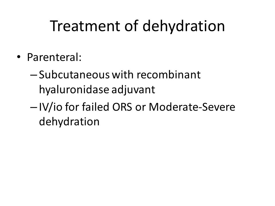 Treatment of dehydration Parenteral: – Subcutaneous with recombinant hyaluronidase adjuvant – IV/io for failed ORS or Moderate-Severe dehydration