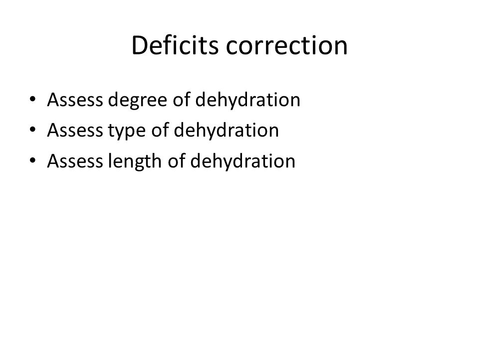 Deficits correction Assess degree of dehydration Assess type of dehydration Assess length of dehydration
