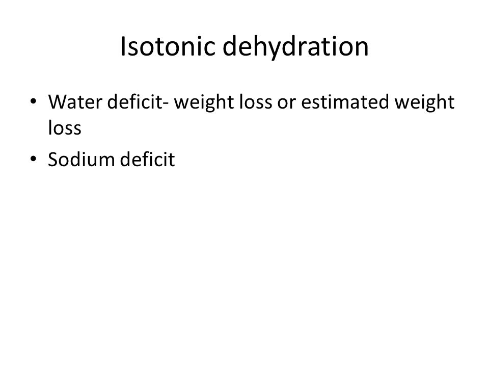 Isotonic dehydration Water deficit- weight loss or estimated weight loss Sodium deficit
