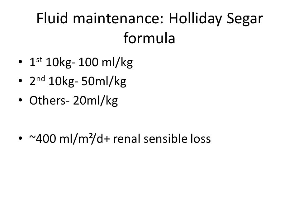 Fluid maintenance: Holliday Segar formula 1 st 10kg- 100 ml/kg 2 nd 10kg- 50ml/kg Others- 20ml/kg ~400 ml/m²/d+ renal sensible loss
