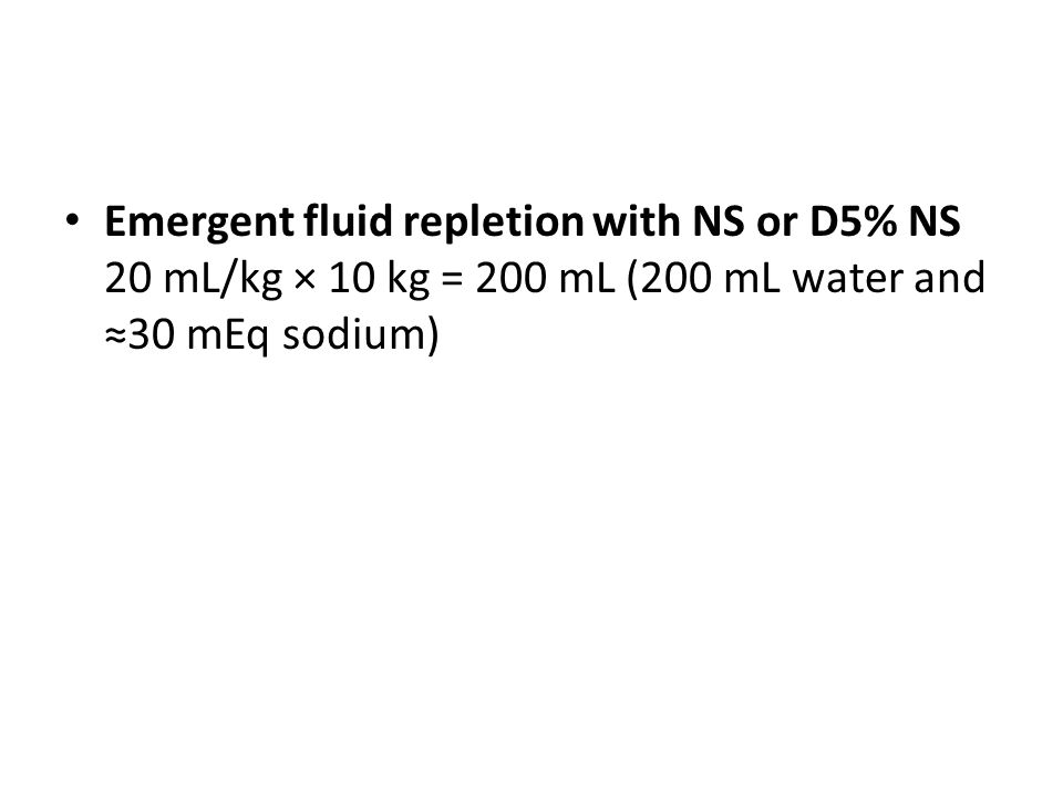 Emergent fluid repletion with NS or D5% NS 20 mL/kg × 10 kg = 200 mL (200 mL water and ≈30 mEq sodium)