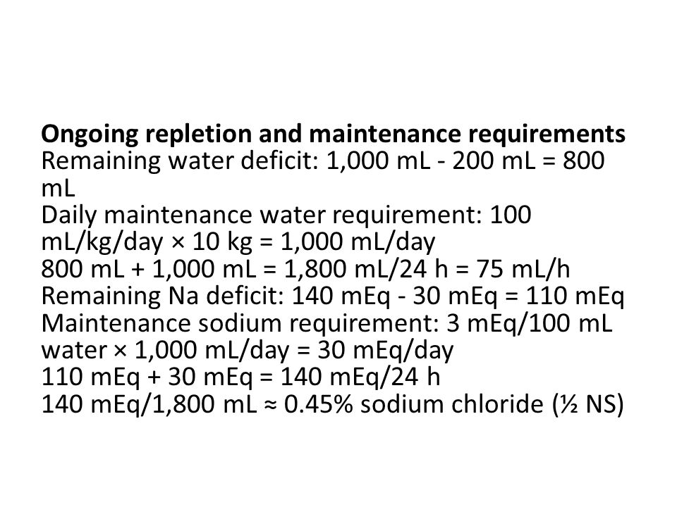 Ongoing repletion and maintenance requirements Remaining water deficit: 1,000 mL - 200 mL = 800 mL Daily maintenance water requirement: 100 mL/kg/day × 10 kg = 1,000 mL/day 800 mL + 1,000 mL = 1,800 mL/24 h = 75 mL/h Remaining Na deficit: 140 mEq - 30 mEq = 110 mEq Maintenance sodium requirement: 3 mEq/100 mL water × 1,000 mL/day = 30 mEq/day 110 mEq + 30 mEq = 140 mEq/24 h 140 mEq/1,800 mL ≈ 0.45% sodium chloride (½ NS)