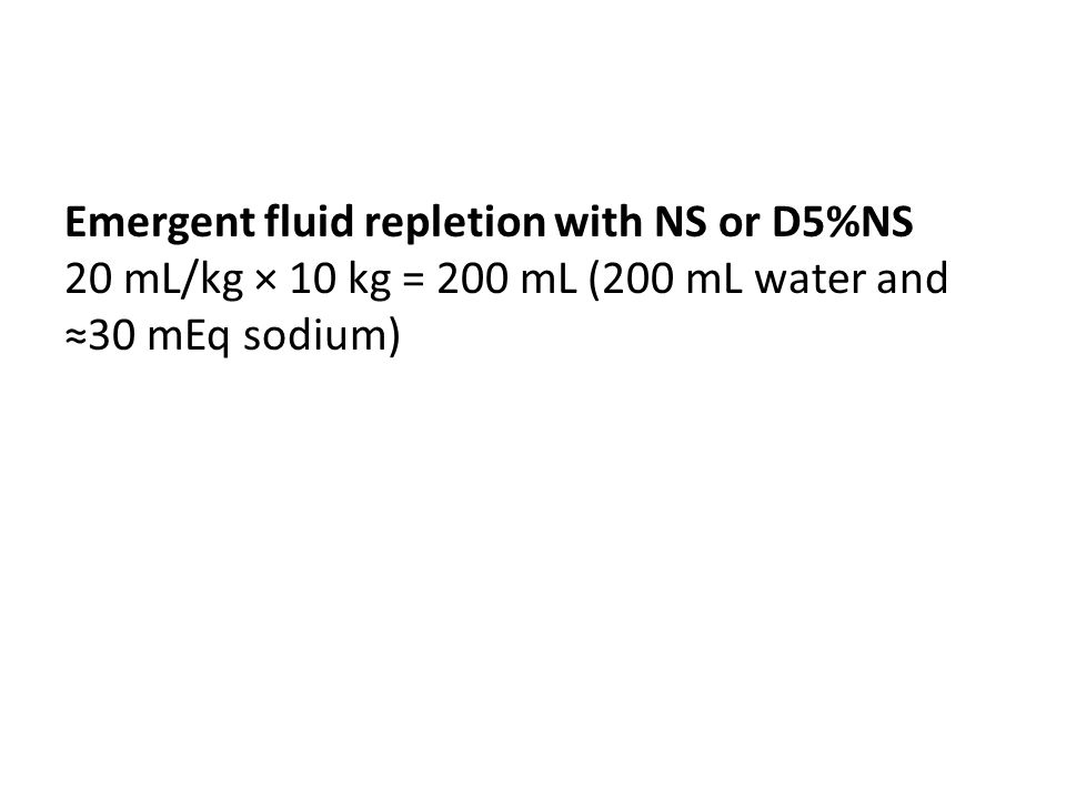 Emergent fluid repletion with NS or D5%NS 20 mL/kg × 10 kg = 200 mL (200 mL water and ≈30 mEq sodium)