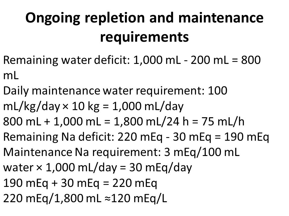 Ongoing repletion and maintenance requirements Remaining water deficit: 1,000 mL - 200 mL = 800 mL Daily maintenance water requirement: 100 mL/kg/day × 10 kg = 1,000 mL/day 800 mL + 1,000 mL = 1,800 mL/24 h = 75 mL/h Remaining Na deficit: 220 mEq - 30 mEq = 190 mEq Maintenance Na requirement: 3 mEq/100 mL water × 1,000 mL/day = 30 mEq/day 190 mEq + 30 mEq = 220 mEq 220 mEq/1,800 mL ≈120 mEq/L