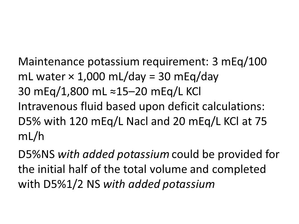 Maintenance potassium requirement: 3 mEq/100 mL water × 1,000 mL/day = 30 mEq/day 30 mEq/1,800 mL ≈15–20 mEq/L KCl Intravenous fluid based upon deficit calculations: D5% with 120 mEq/L Nacl and 20 mEq/L KCl at 75 mL/h D5%NS with added potassium could be provided for the initial half of the total volume and completed with D5%1/2 NS with added potassium
