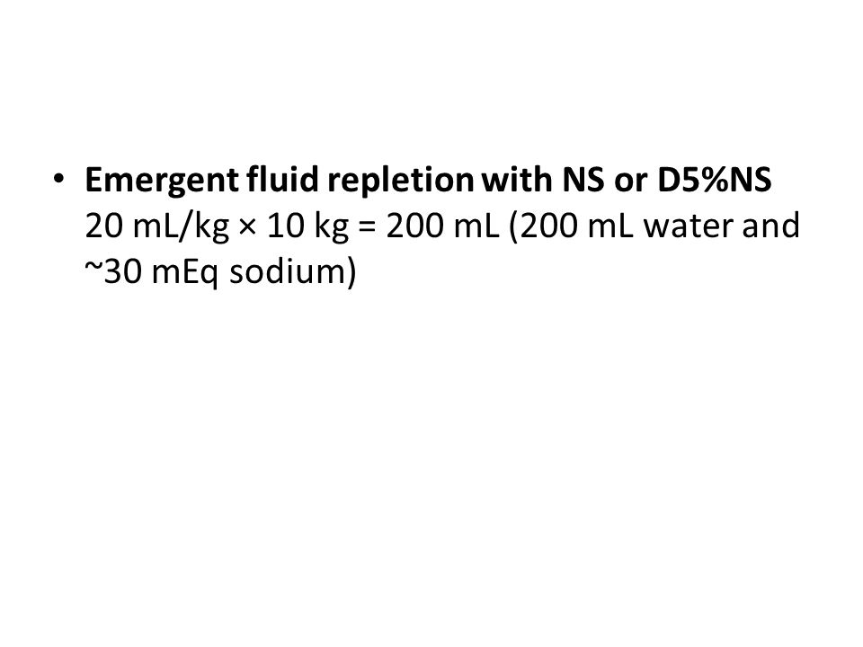 Emergent fluid repletion with NS or D5%NS 20 mL/kg × 10 kg = 200 mL (200 mL water and ~30 mEq sodium)