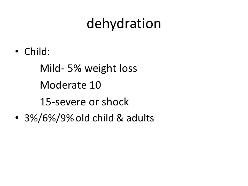 dehydration Mild: thirsty, minimal clinical picture Moderate: tachycardia, sunken eyes, dry mucous membranes, depressed fontanel, decreased urination (???- only 20% of oliguric patients have dehydration!), ± prolonged capillary refill Severe: blood pressure drop