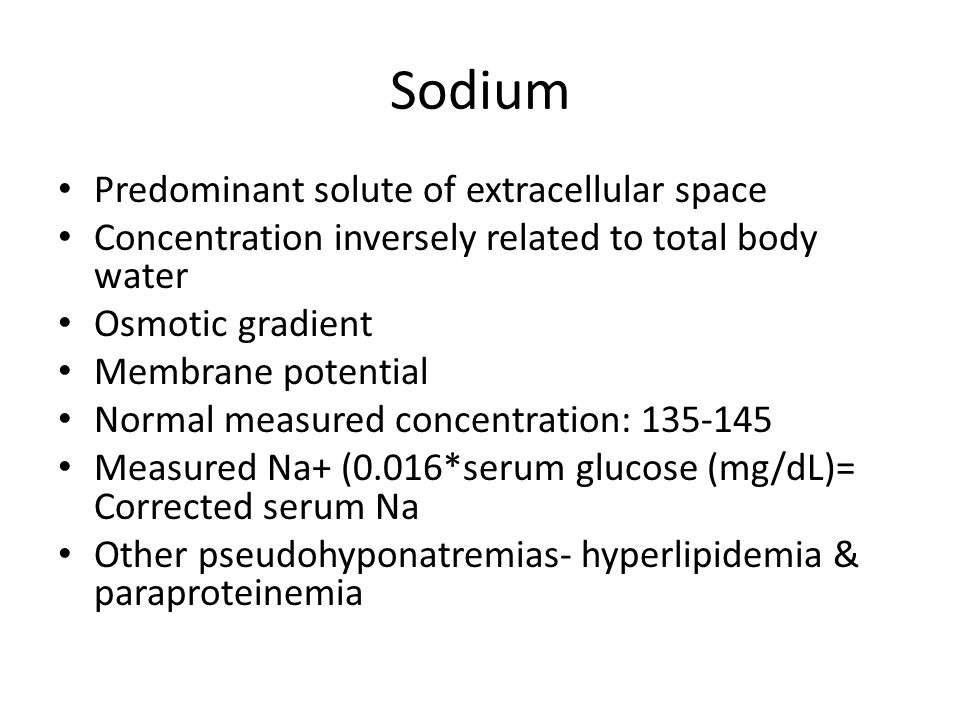 Sodium Predominant solute of extracellular space Concentration inversely related to total body water Osmotic gradient Membrane potential Normal measured concentration: 135-145 Measured Na‏+ (0.016*serum glucose (mg/dL)= Corrected serum Na Other pseudohyponatremias- hyperlipidemia & paraproteinemia