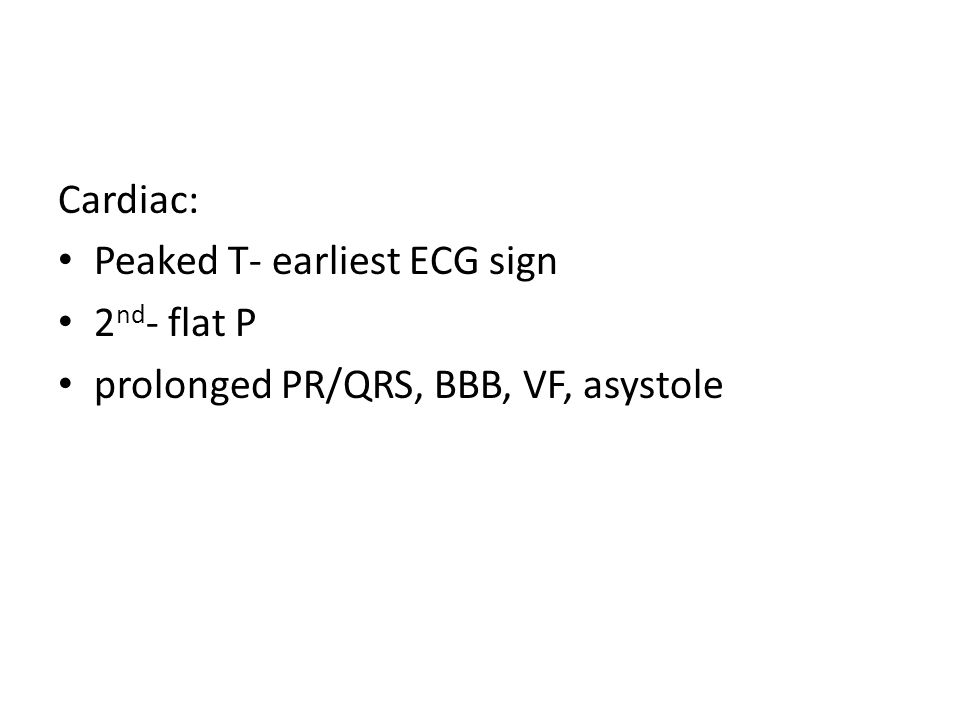 Cardiac: Peaked T- earliest ECG sign 2 nd - flat P prolonged PR/QRS, BBB, VF, asystole