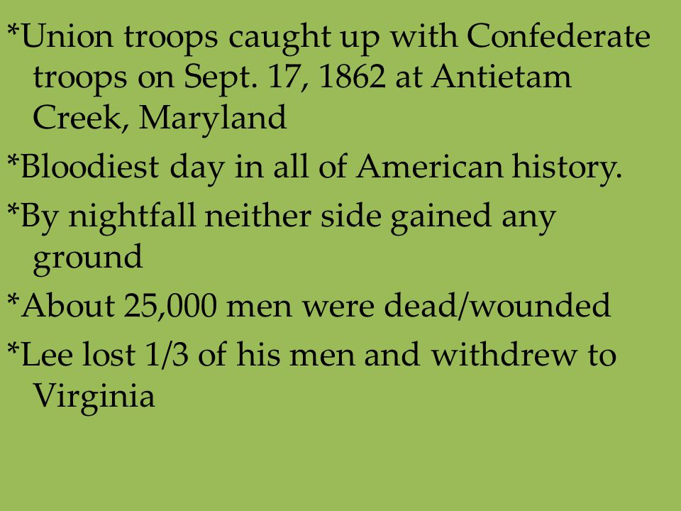 *Union troops caught up with Confederate troops on Sept. 17, 1862 at Antietam Creek, Maryland *Bloodiest day in all of American history. *By nightfall