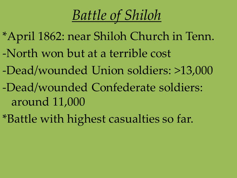 Battle of Shiloh *April 1862: near Shiloh Church in Tenn. -North won but at a terrible cost -Dead/wounded Union soldiers: >13,000 -Dead/wounded Confed