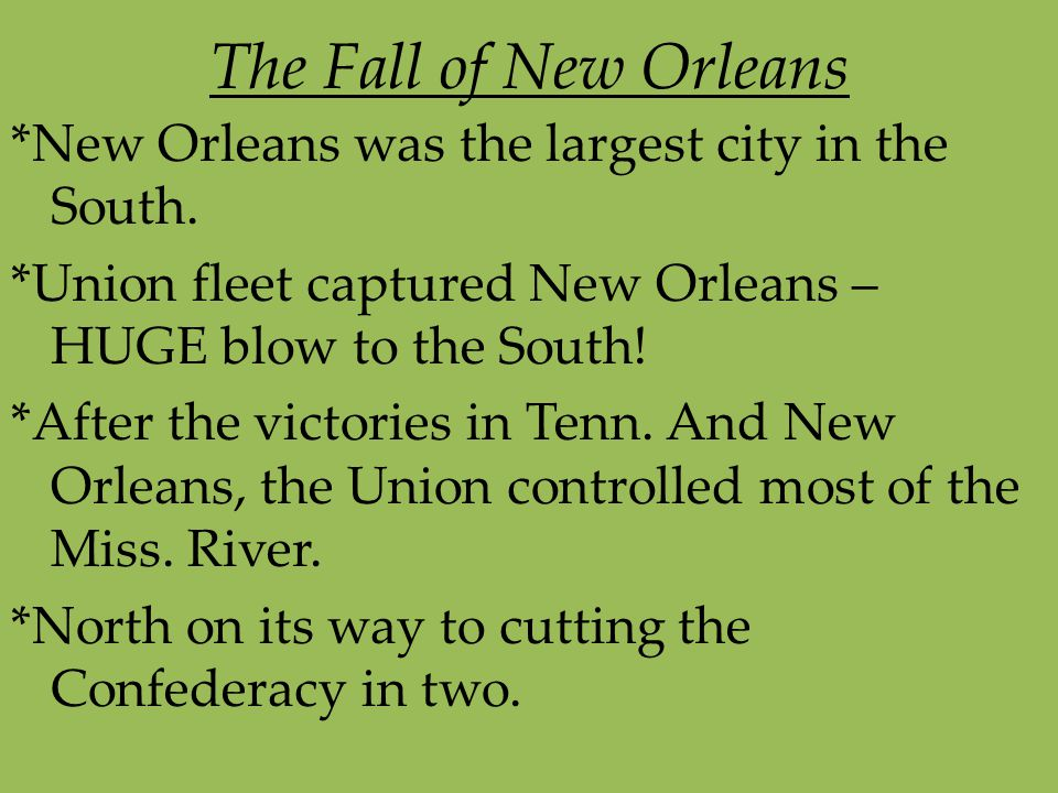 The Fall of New Orleans *New Orleans was the largest city in the South. *Union fleet captured New Orleans – HUGE blow to the South! *After the victori