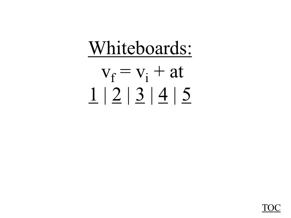 Whiteboards: v f = v i + at 11 | 2 | 3 | 4 | 52345 TOC