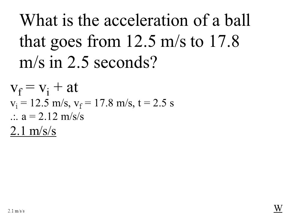 What is the acceleration of a ball that goes from 12.5 m/s to 17.8 m/s in 2.5 seconds.