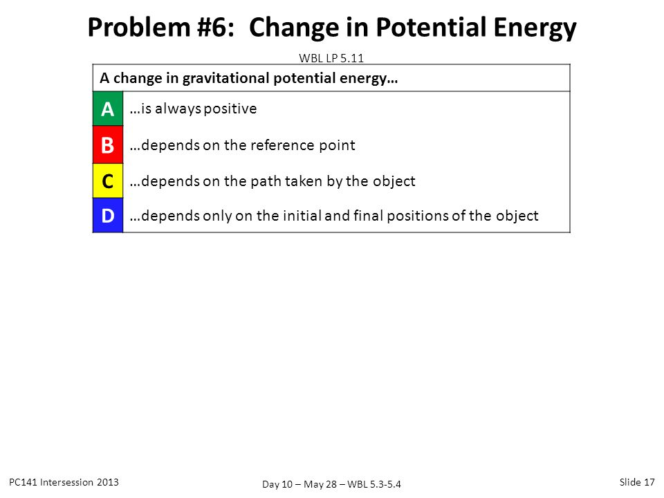Day 10 – May 28 – WBL 5.3-5.4 Problem #6: Change in Potential Energy PC141 Intersession 2013Slide 17 WBL LP 5.11 A change in gravitational potential e