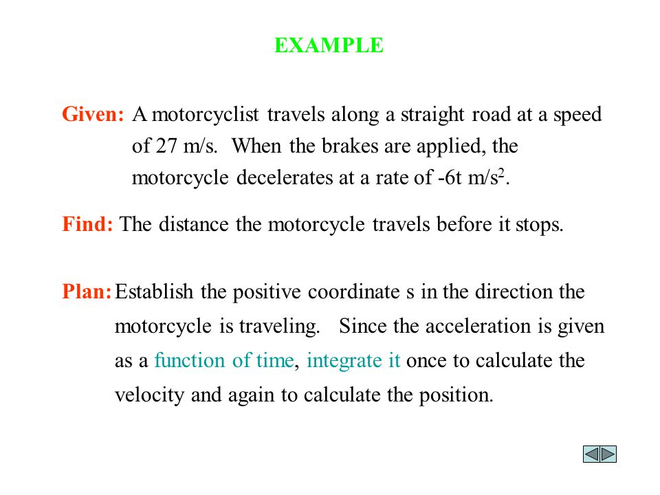 EXAMPLE Plan:Establish the positive coordinate s in the direction the motorcycle is traveling. Since the acceleration is given as a function of time,
