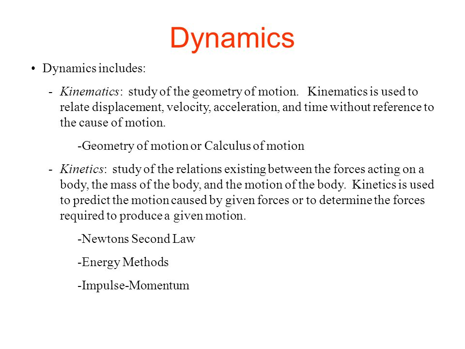 Dynamics Dynamics includes: -Kinematics: study of the geometry of motion. Kinematics is used to relate displacement, velocity, acceleration, and time