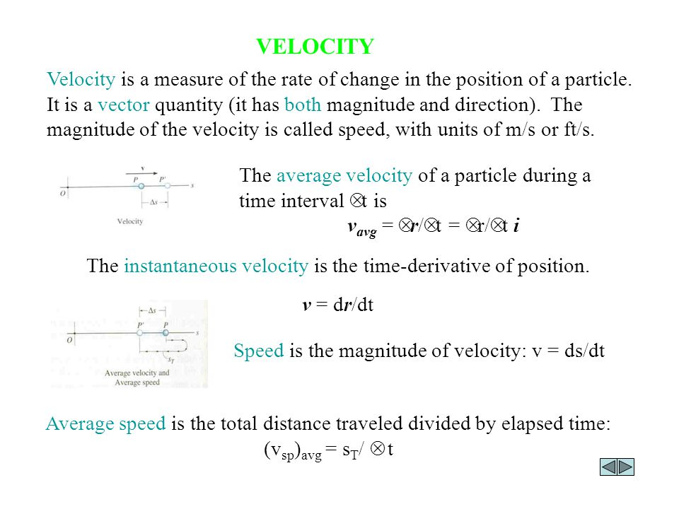 VELOCITY Velocity is a measure of the rate of change in the position of a particle. It is a vector quantity (it has both magnitude and direction). The