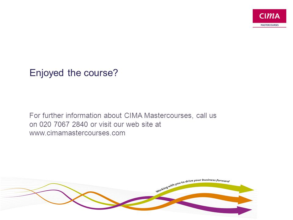 Enjoyed the course? For further information about CIMA Mastercourses, call us on 020 7067 2840 or visit our web site at www.cimamastercourses.com