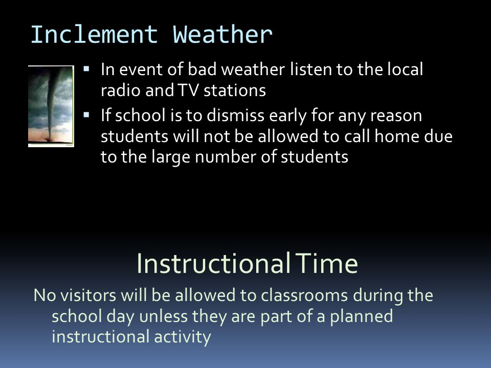 Inclement Weather  In event of bad weather listen to the local radio and TV stations  If school is to dismiss early for any reason students will not be allowed to call home due to the large number of students Instructional Time No visitors will be allowed to classrooms during the school day unless they are part of a planned instructional activity