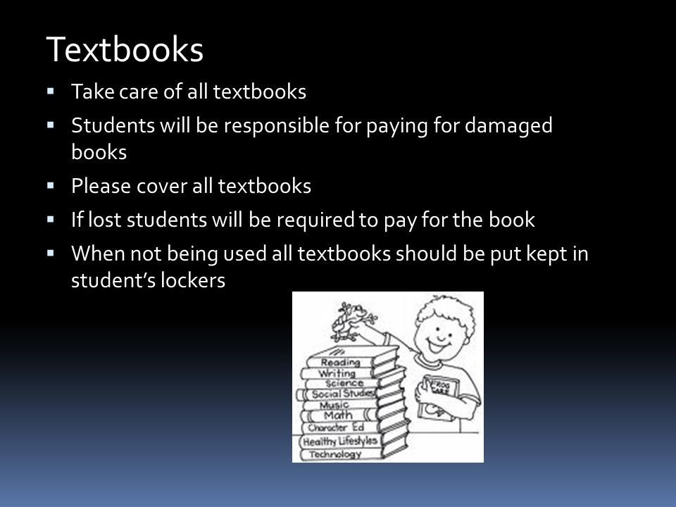 Textbooks  Take care of all textbooks  Students will be responsible for paying for damaged books  Please cover all textbooks  If lost students will be required to pay for the book  When not being used all textbooks should be put kept in student's lockers