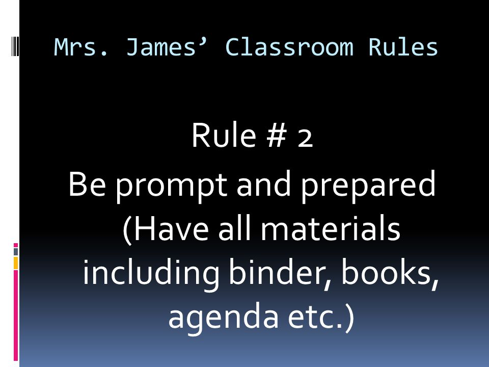 Mrs. James' Classroom Rules Rule # 2 Be prompt and prepared (Have all materials including binder, books, agenda etc.)