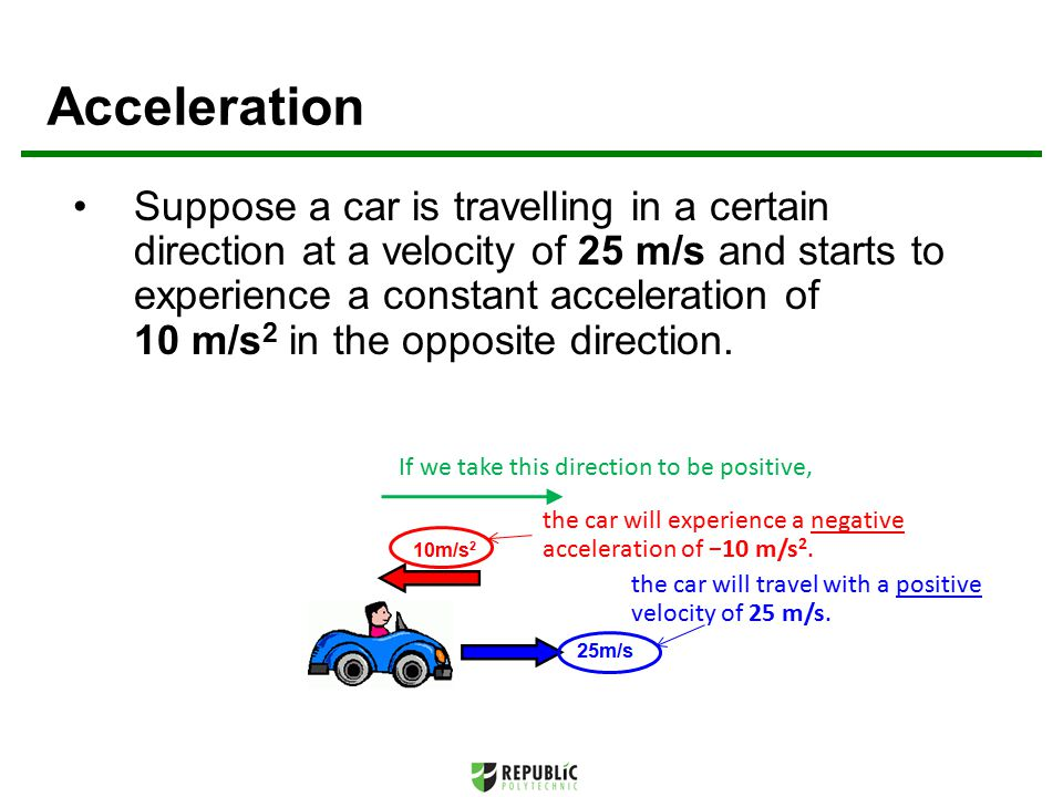 Suppose a car is travelling in a certain direction at a velocity of 25 m/s and starts to experience a constant acceleration of 10 m/s 2 in the opposite direction.