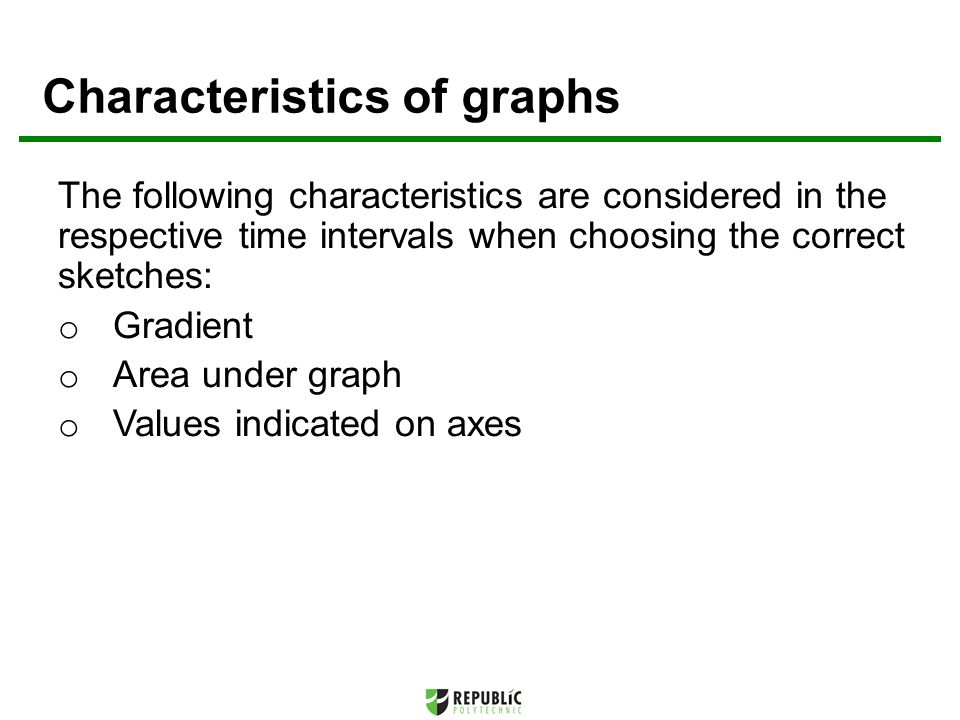 Characteristics of graphs The following characteristics are considered in the respective time intervals when choosing the correct sketches: o Gradient o Area under graph o Values indicated on axes