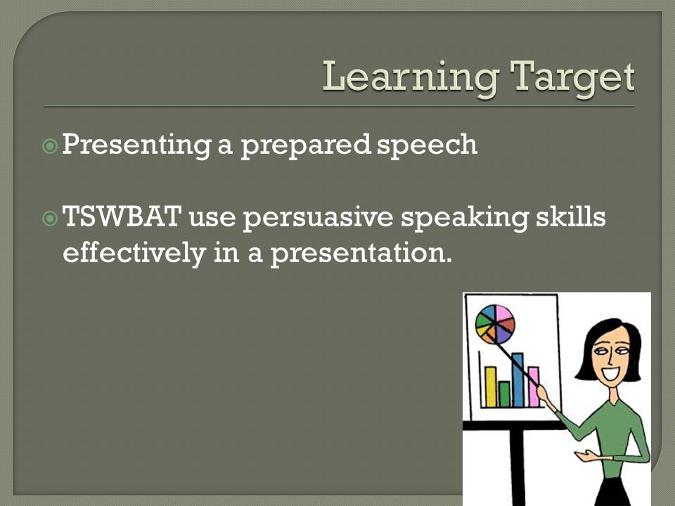  Presenting a prepared speech  TSWBAT use persuasive speaking skills effectively in a presentation.