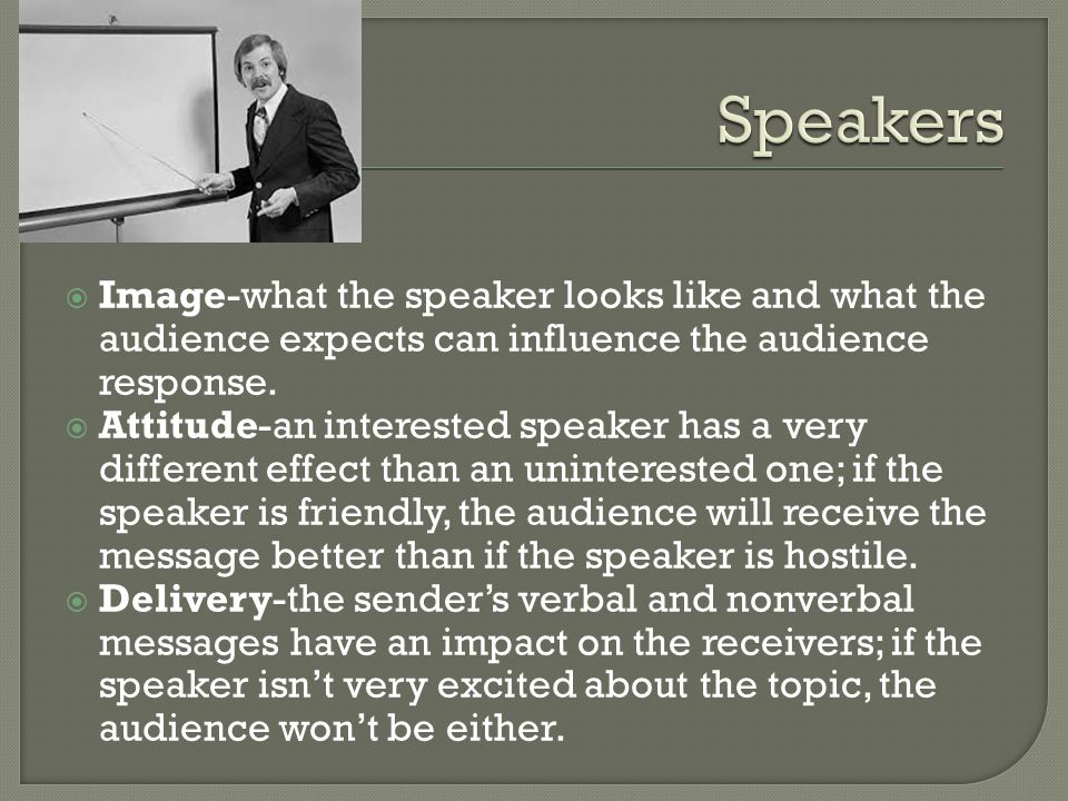  Image-what the speaker looks like and what the audience expects can influence the audience response.  Attitude-an interested speaker has a very dif