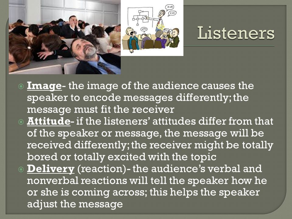  Image- the image of the audience causes the speaker to encode messages differently; the message must fit the receiver  Attitude- if the listeners' attitudes differ from that of the speaker or message, the message will be received differently; the receiver might be totally bored or totally excited with the topic  Delivery (reaction)- the audience's verbal and nonverbal reactions will tell the speaker how he or she is coming across; this helps the speaker adjust the message