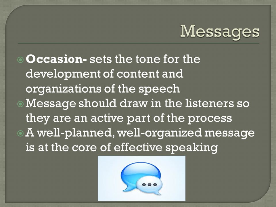  Occasion- sets the tone for the development of content and organizations of the speech  Message should draw in the listeners so they are an active part of the process  A well-planned, well-organized message is at the core of effective speaking