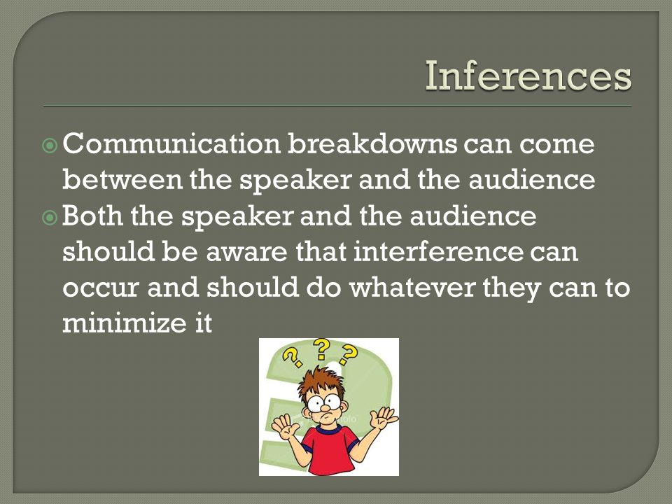  Communication breakdowns can come between the speaker and the audience  Both the speaker and the audience should be aware that interference can occ