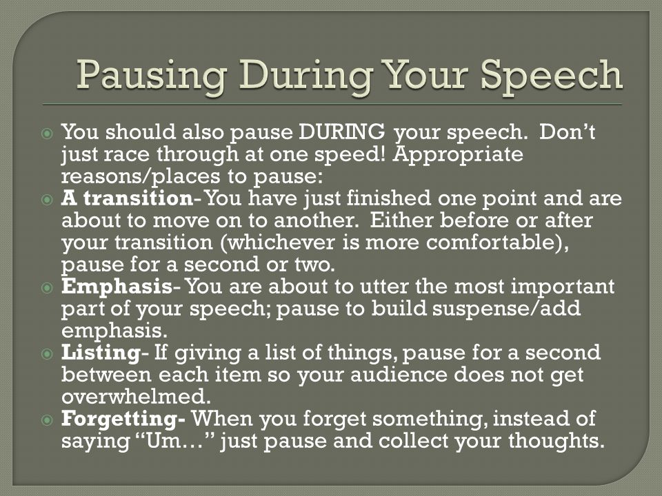  You should also pause DURING your speech. Don't just race through at one speed! Appropriate reasons/places to pause:  A transition- You have just f