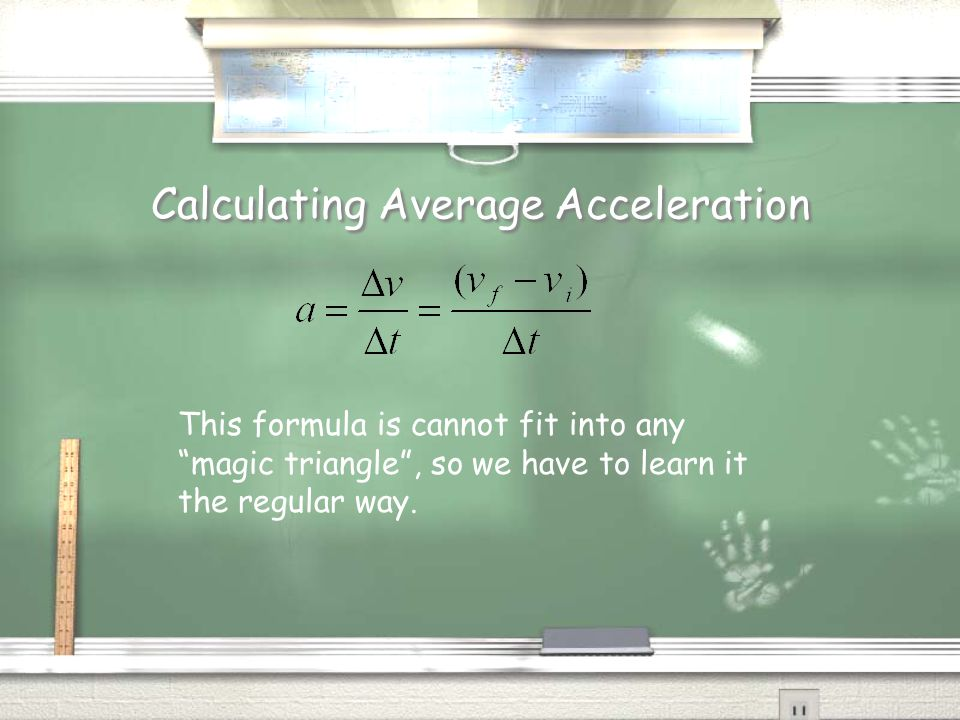 Calculating Average Acceleration This formula is cannot fit into any magic triangle , so we have to learn it the regular way.