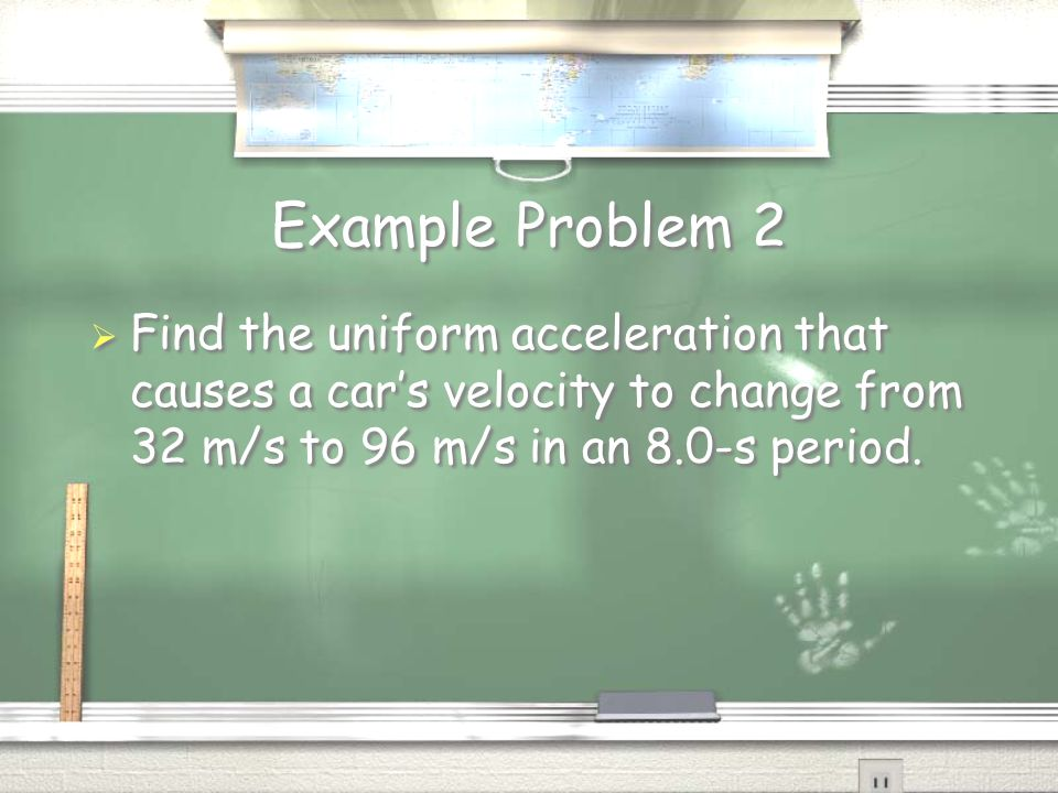 Example Problem 2  Find the uniform acceleration that causes a car's velocity to change from 32 m/s to 96 m/s in an 8.0-s period.