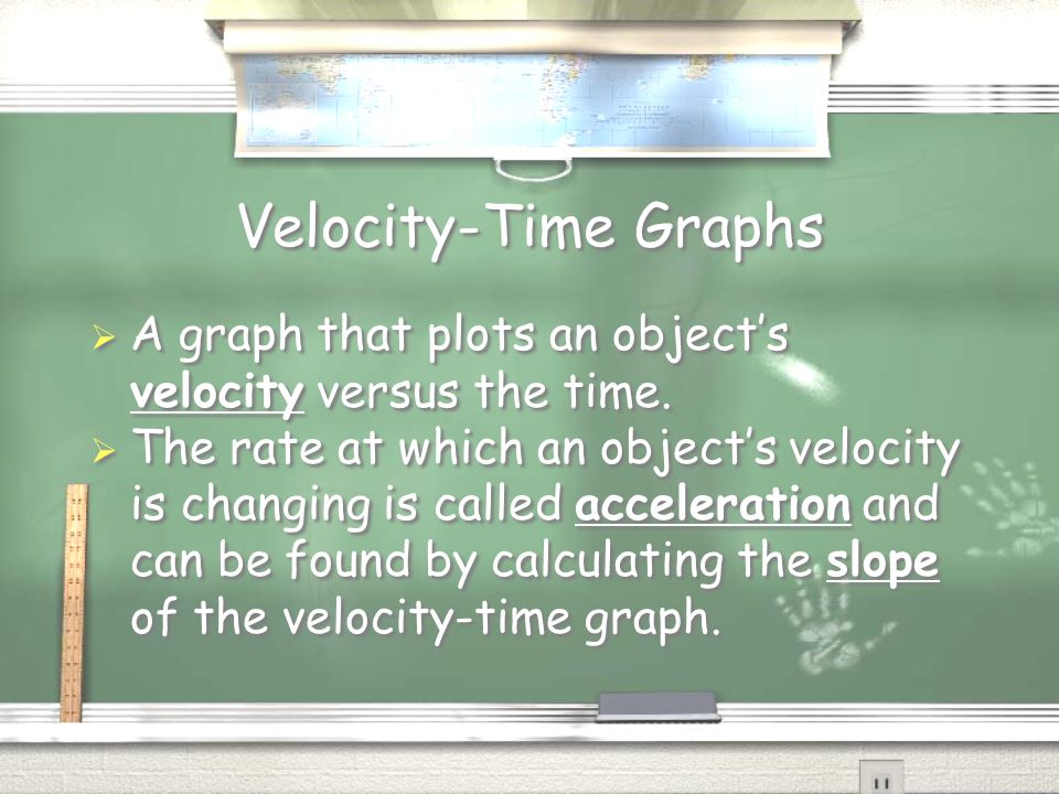 Velocity-Time Graphs  A graph that plots an object's velocity versus the time.