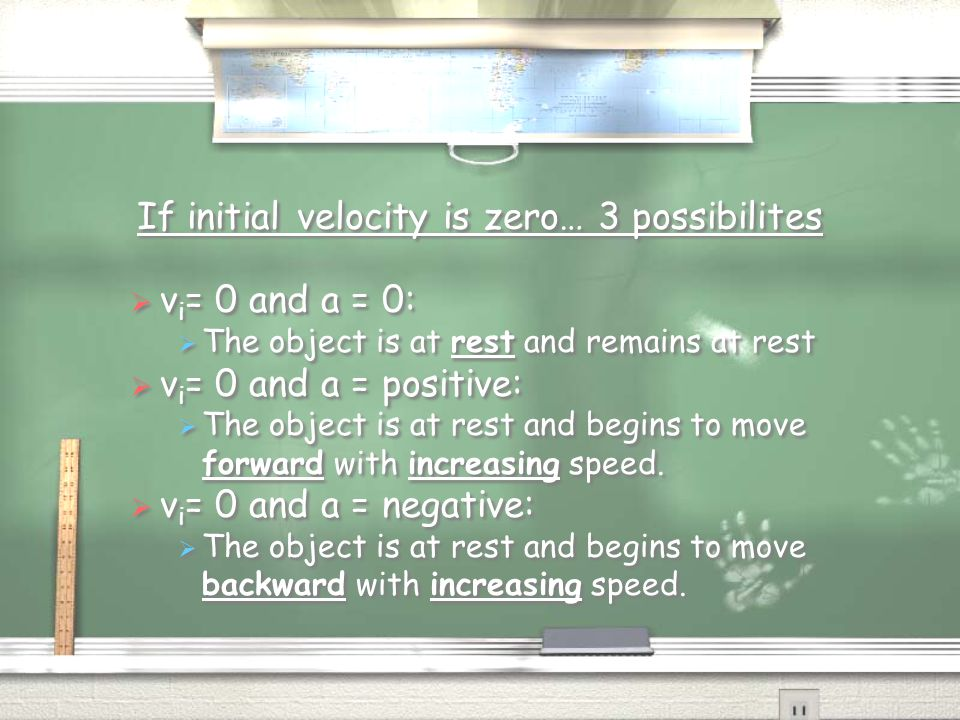 If initial velocity is zero… 3 possibilites  v i = 0 and a = 0:  The object is at rest and remains at rest  v i = 0 and a = positive:  The object is at rest and begins to move forward with increasing speed.