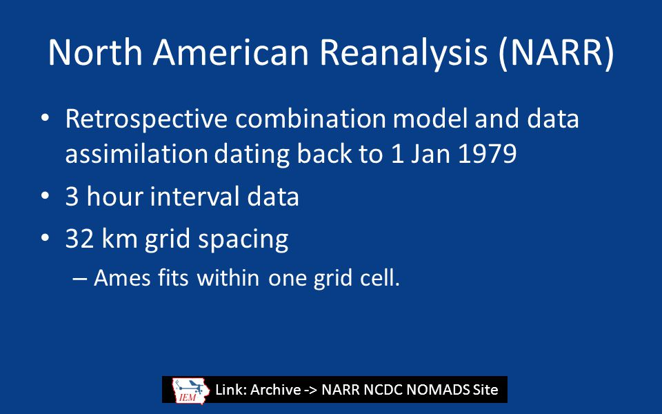 North American Reanalysis (NARR) Retrospective combination model and data assimilation dating back to 1 Jan 1979 3 hour interval data 32 km grid spacing – Ames fits within one grid cell.
