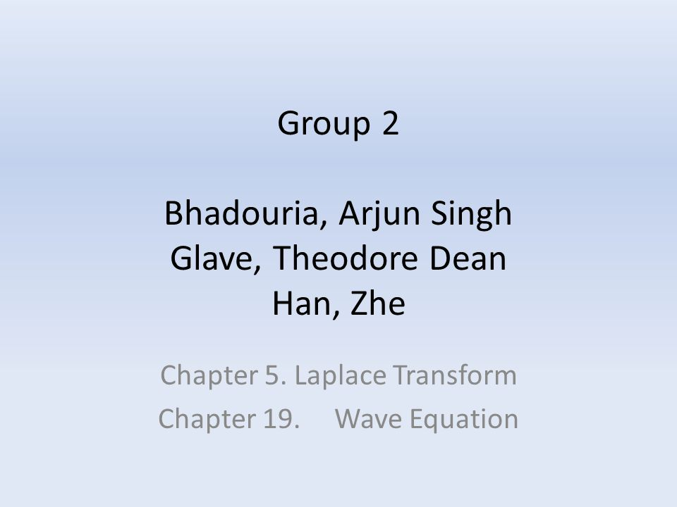 Group 2 Bhadouria, Arjun Singh Glave, Theodore Dean Han, Zhe Chapter 5. Laplace Transform Chapter 19. Wave Equation