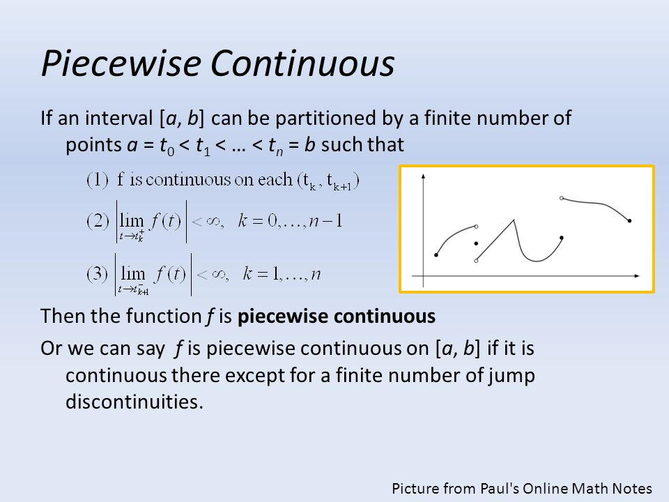 Piecewise Continuous If an interval [a, b] can be partitioned by a finite number of points a = t 0 < t 1 < … < t n = b such that Then the function f i
