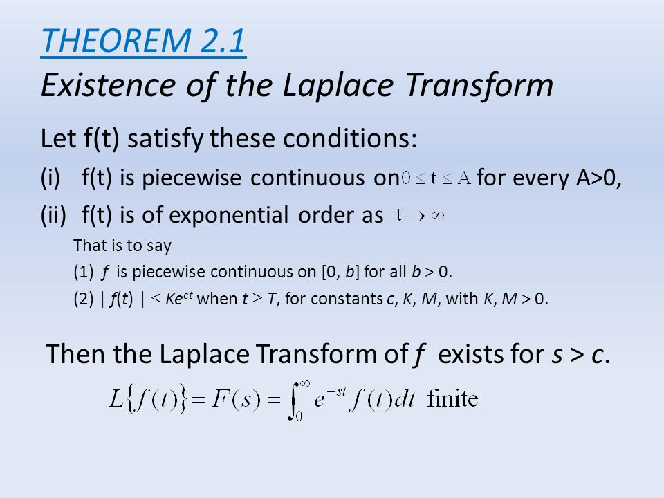THEOREM 2.1 Existence of the Laplace Transform Let f(t) satisfy these conditions: (i)f(t) is piecewise continuous on for every A>0, (ii)f(t) is of exp