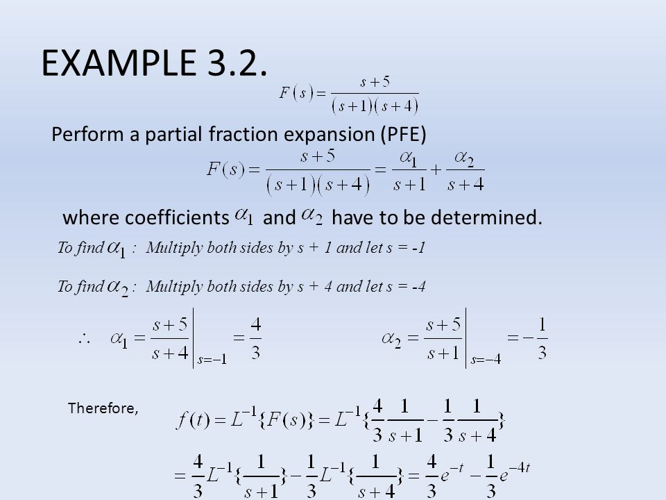 Perform a partial fraction expansion (PFE) where coefficients and have to be determined. EXAMPLE 3.2. To find : Multiply both sides by s + 1 and let s