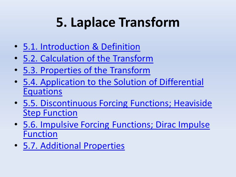 5. Laplace Transform 5.1. Introduction & Definition 5.2. Calculation of the Transform 5.3. Properties of the Transform 5.4. Application to the Solutio
