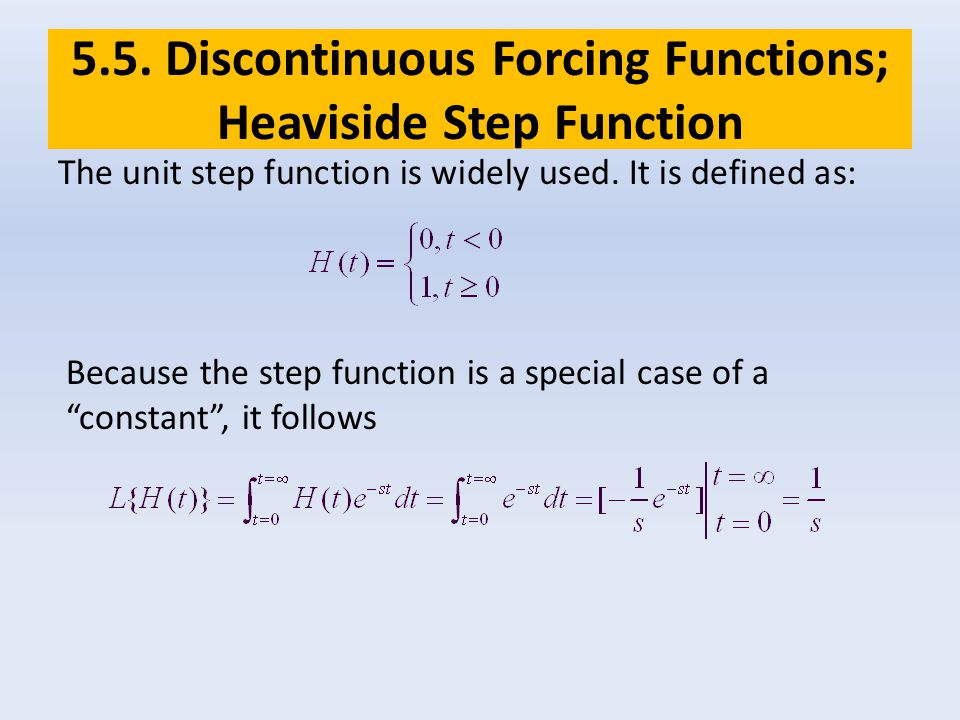 5.5. Discontinuous Forcing Functions; Heaviside Step Function The unit step function is widely used. It is defined as: Because the step function is a
